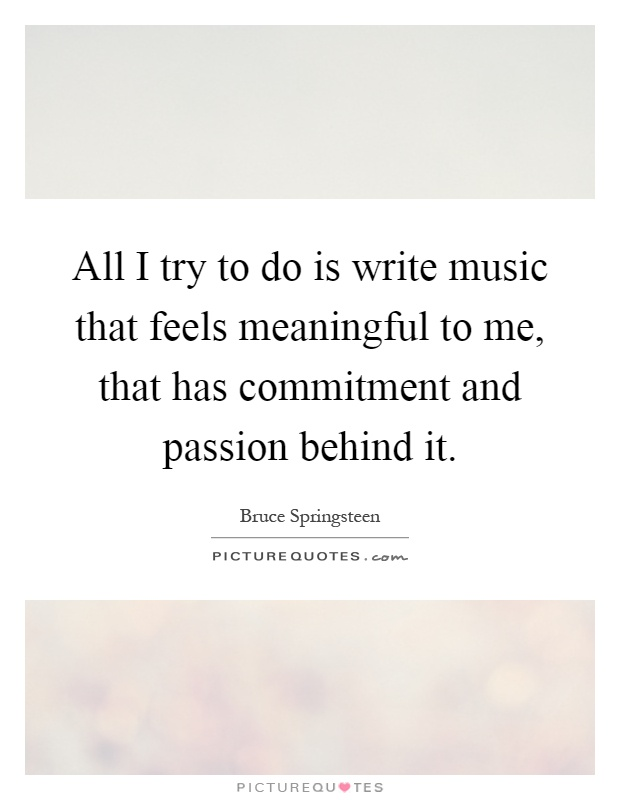 All I try to do is write music that feels meaningful to me, that has commitment and passion behind it Picture Quote #1