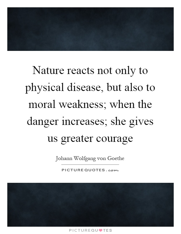 Nature reacts not only to physical disease, but also to moral weakness; when the danger increases; she gives us greater courage Picture Quote #1