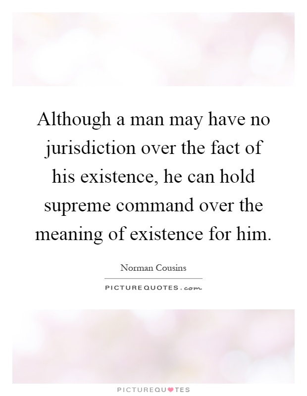 Although a man may have no jurisdiction over the fact of his existence, he can hold supreme command over the meaning of existence for him Picture Quote #1