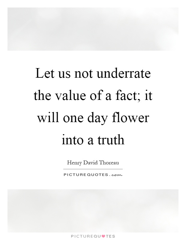 Let us not underrate the value of a fact; it will one day flower into a truth Picture Quote #1