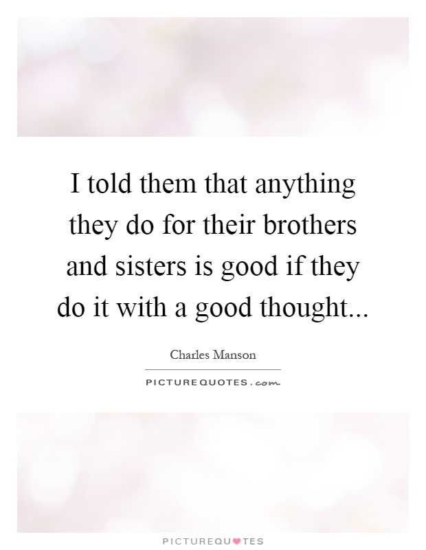 I told them that anything they do for their brothers and sisters is good if they do it with a good thought Picture Quote #1