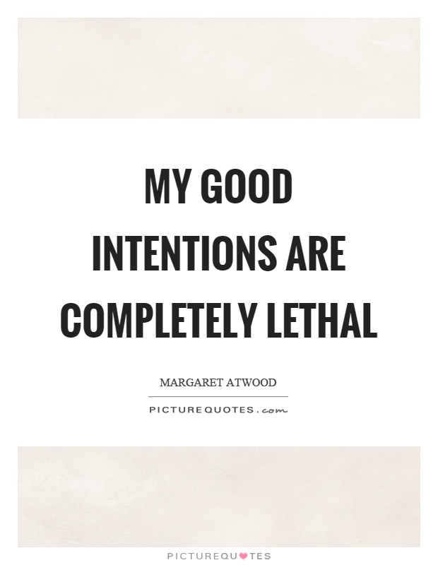 My good intentions are completely lethal Picture Quote #1