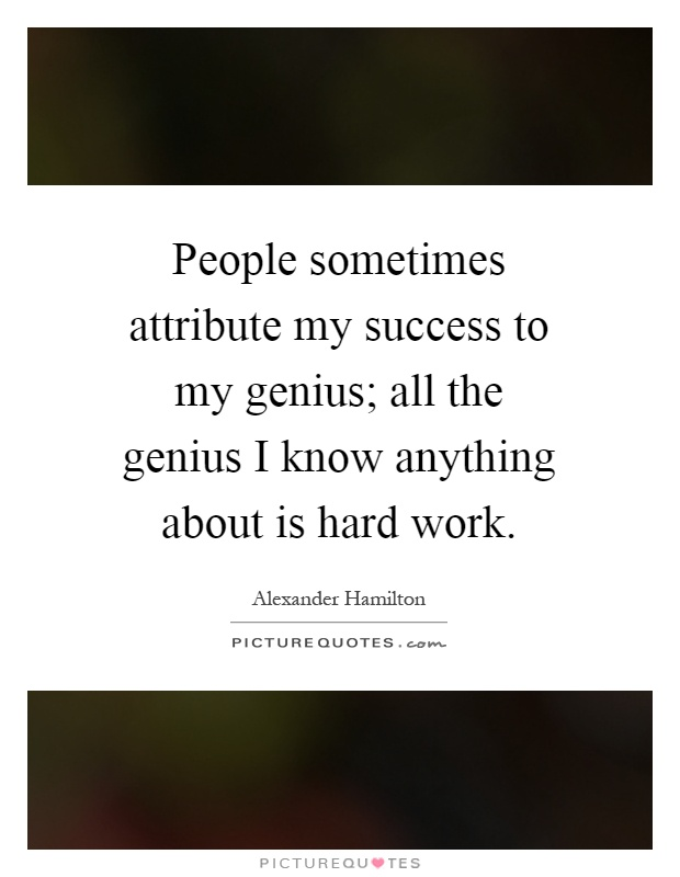 People sometimes attribute my success to my genius; all the genius I know anything about is hard work Picture Quote #1