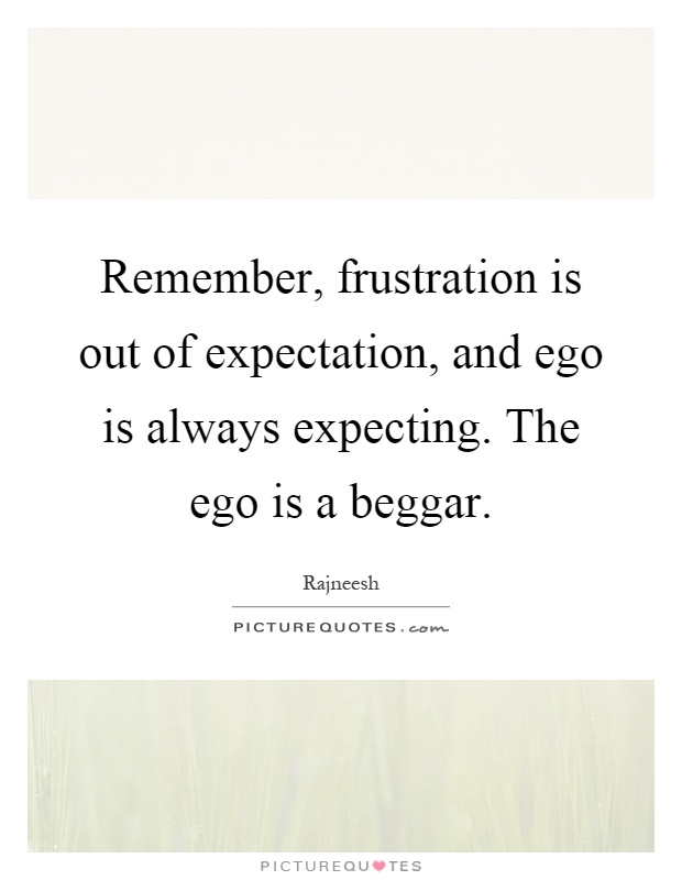 Remember, frustration is out of expectation, and ego is always expecting. The ego is a beggar Picture Quote #1