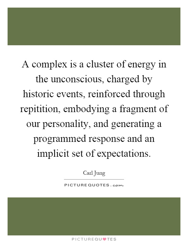 A complex is a cluster of energy in the unconscious, charged by historic events, reinforced through repitition, embodying a fragment of our personality, and generating a programmed response and an implicit set of expectations Picture Quote #1