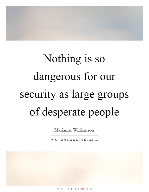 Nothing is so dangerous for our security as large groups of desperate people Picture Quote #1