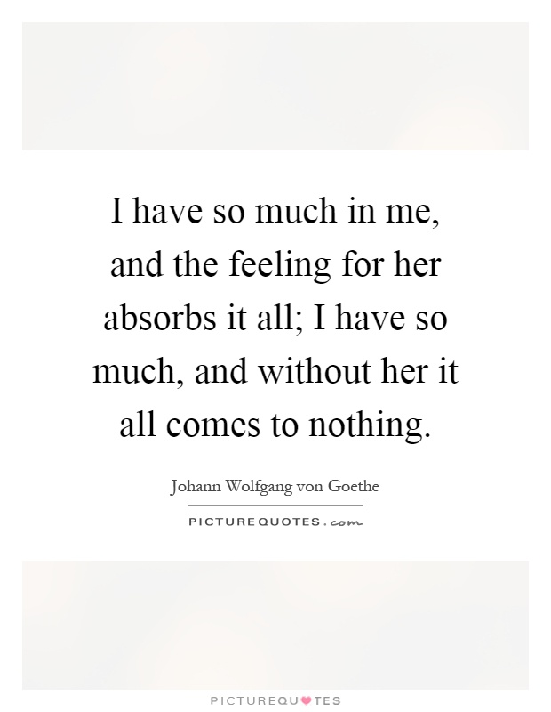 I have so much in me, and the feeling for her absorbs it all; I have so much, and without her it all comes to nothing Picture Quote #1