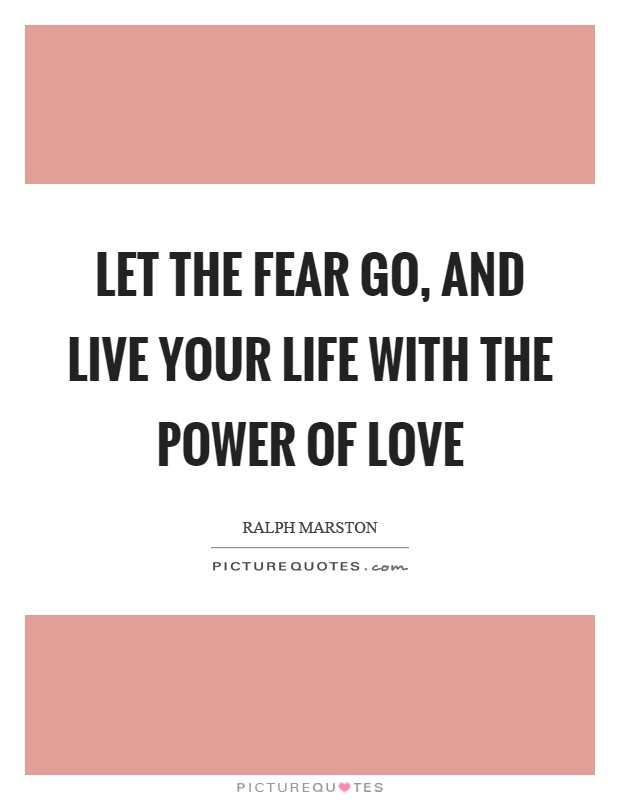 Let the fear go, and live your life with the power of love Picture Quote #1