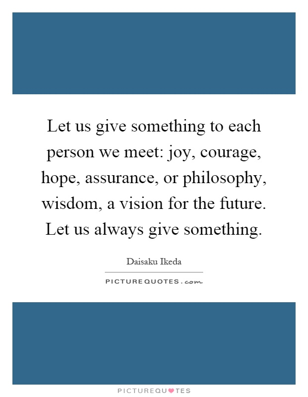 Let us give something to each person we meet: joy, courage, hope, assurance, or philosophy, wisdom, a vision for the future. Let us always give something Picture Quote #1