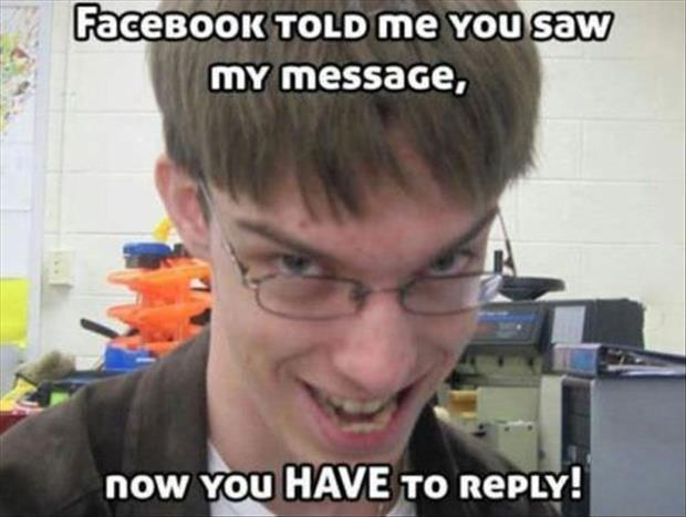 Facebook told me you saw my message, now you HAVE to reply Picture Quote #1