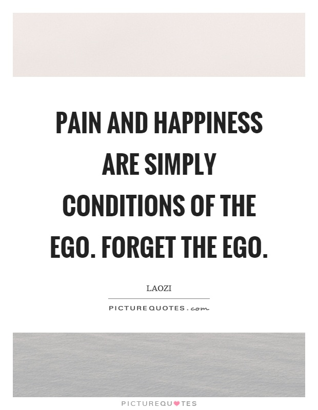 Pain and happiness are simply conditions of the ego. Forget the ego Picture Quote #1