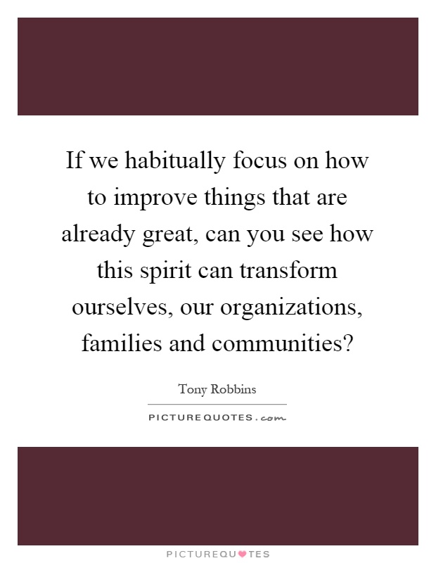 If we habitually focus on how to improve things that are already great, can you see how this spirit can transform ourselves, our organizations, families and communities? Picture Quote #1
