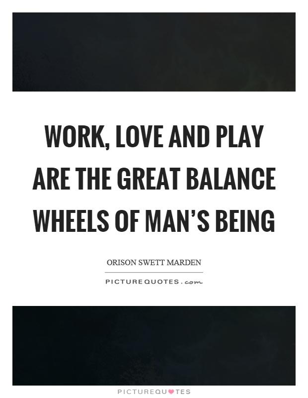 Work, love and play are the great balance wheels of man's being Picture Quote #1