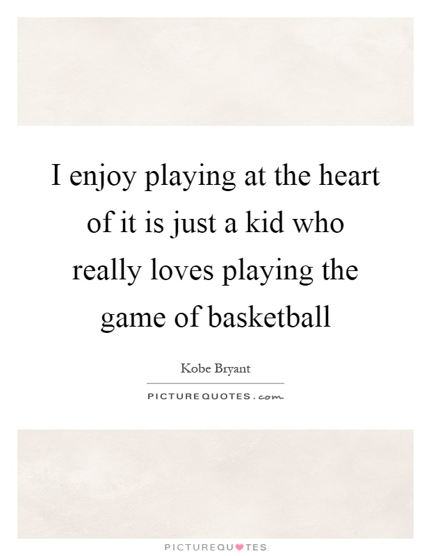 I enjoy playing at the heart of it is just a kid who really loves playing the game of basketball Picture Quote #1