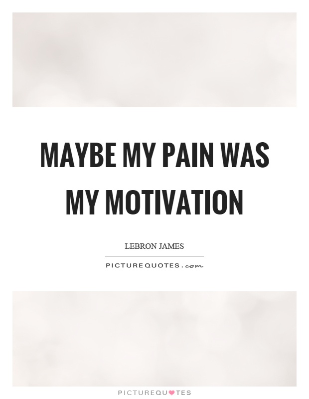 Maybe my pain was my motivation Picture Quote #1