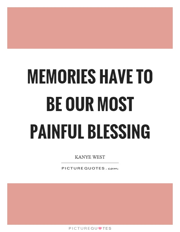 Memories have to be our most painful blessing Picture Quote #1