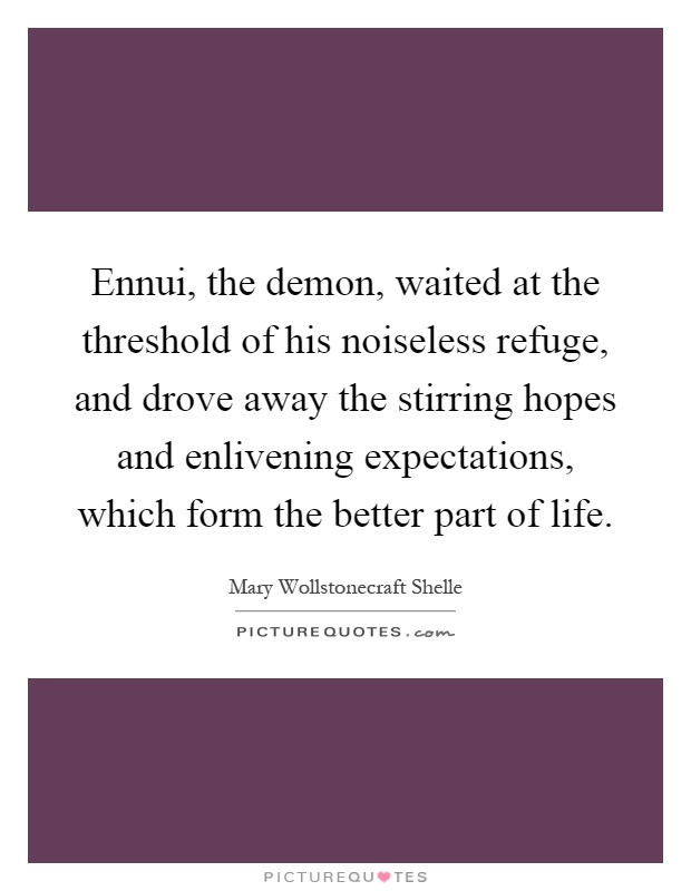 Ennui, the demon, waited at the threshold of his noiseless refuge, and drove away the stirring hopes and enlivening expectations, which form the better part of life Picture Quote #1
