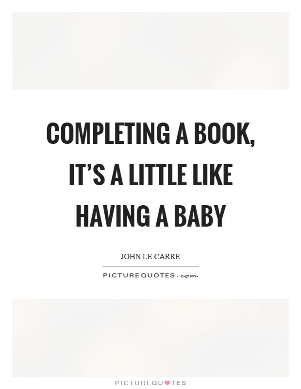 Completing a book, it's a little like having a baby Picture Quote #1