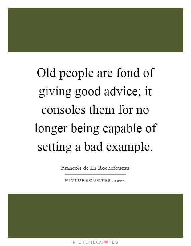 Old people are fond of giving good advice; it consoles them for no longer being capable of setting a bad example Picture Quote #1