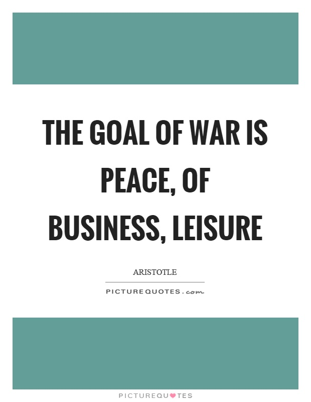 The goal of war is peace, of business, leisure Picture Quote #1