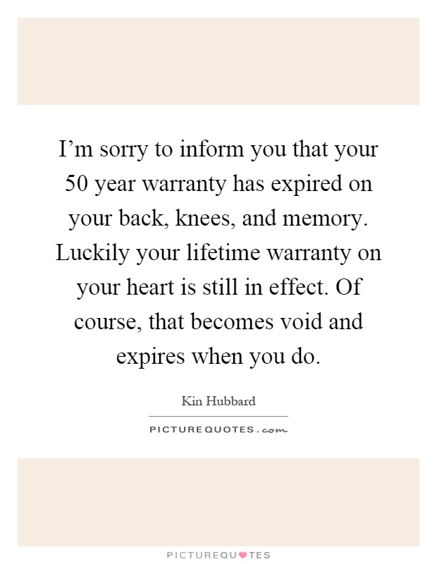 I'm sorry to inform you that your 50 year warranty has expired on your back, knees, and memory. Luckily your lifetime warranty on your heart is still in effect. Of course, that becomes void and expires when you do Picture Quote #1