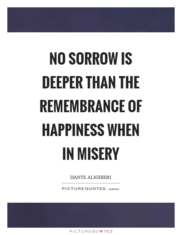 No sorrow is deeper than the remembrance of happiness when in misery Picture Quote #1