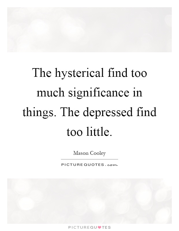 The hysterical find too much significance in things. The depressed find too little Picture Quote #1