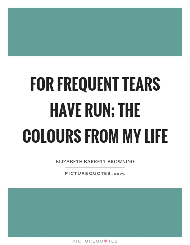 For frequent tears have run; The colours from my life Picture Quote #1