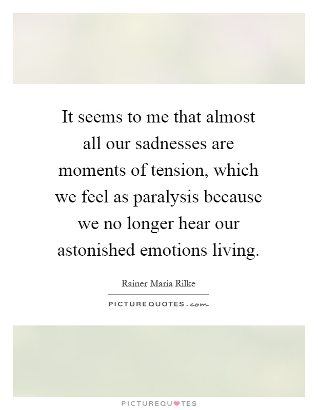 It seems to me that almost all our sadnesses are moments of tension, which we feel as paralysis because we no longer hear our astonished emotions living Picture Quote #1