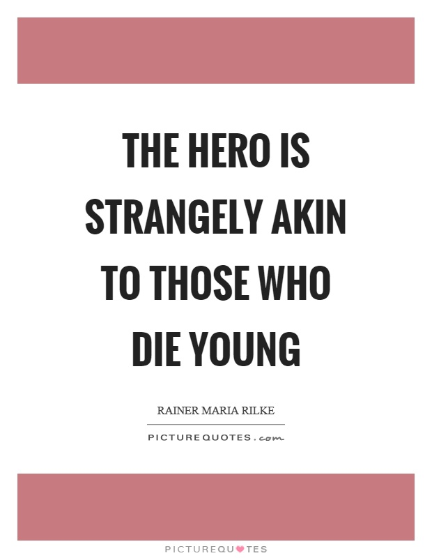 The hero is strangely akin to those who die young Picture Quote #1