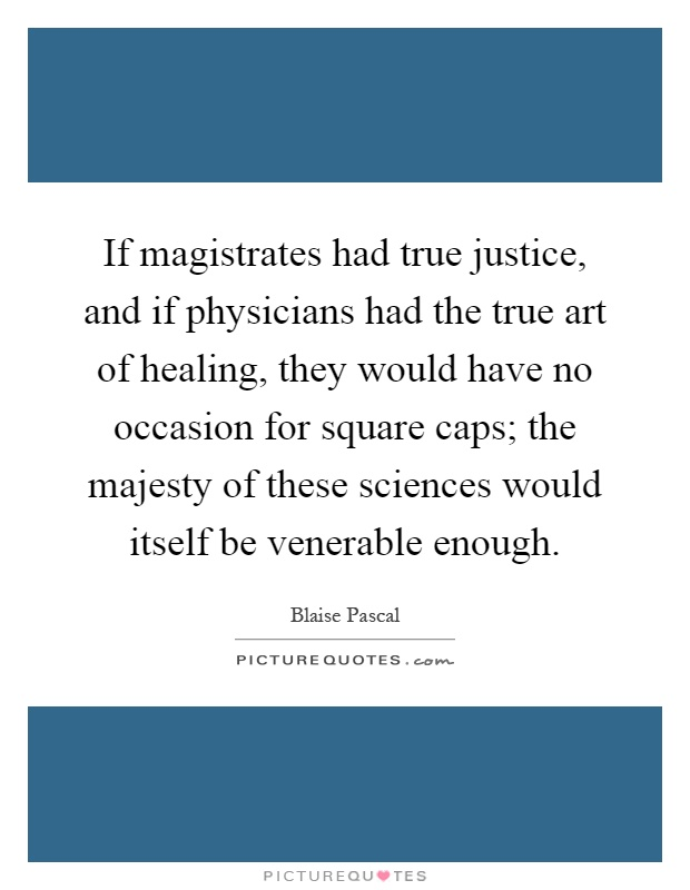 If magistrates had true justice, and if physicians had the true art of healing, they would have no occasion for square caps; the majesty of these sciences would itself be venerable enough Picture Quote #1