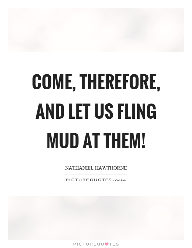 Come, therefore, and let us fling mud at them! Picture Quote #1