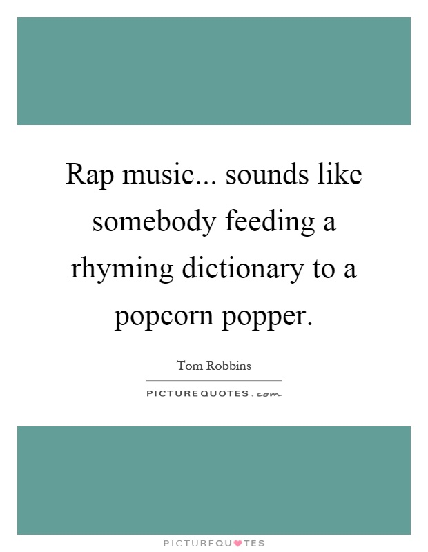 Rap music... sounds like somebody feeding a rhyming dictionary to a popcorn popper Picture Quote #1