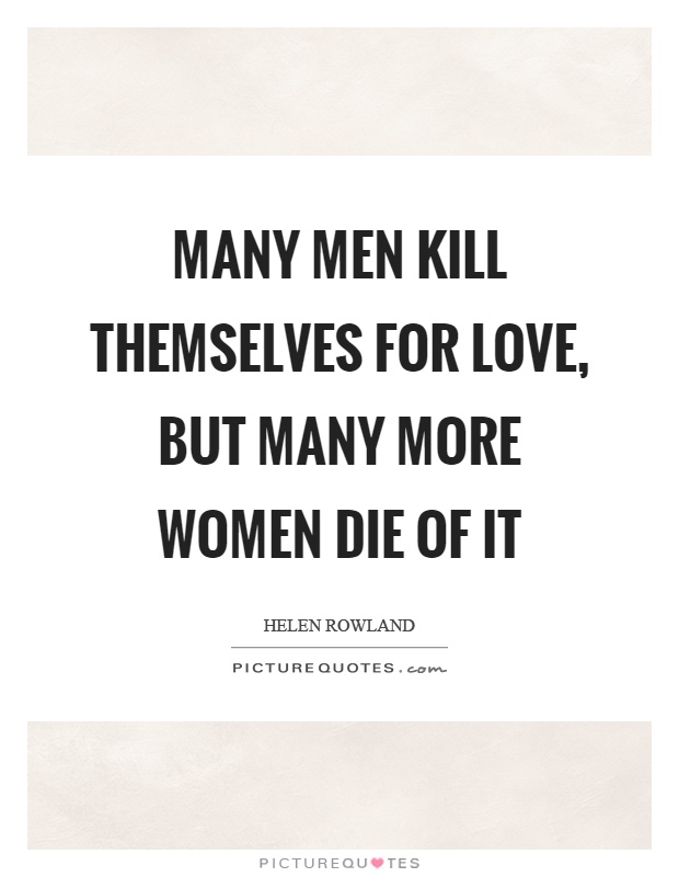 Many men kill themselves for love, but many more women die of it Picture Quote #1