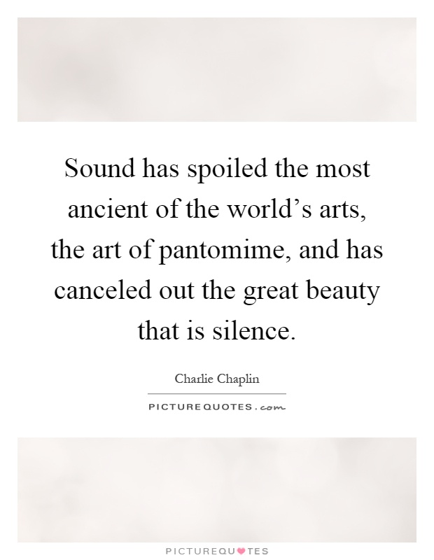 Sound has spoiled the most ancient of the world's arts, the art of pantomime, and has canceled out the great beauty that is silence Picture Quote #1