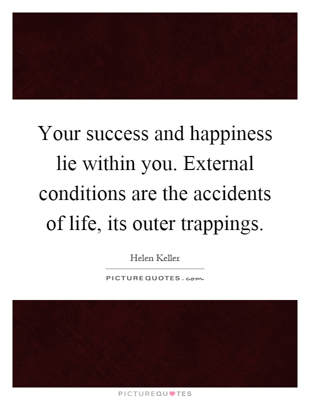 Your success and happiness lie within you. External conditions are the accidents of life, its outer trappings Picture Quote #1