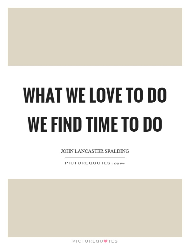 What we love to do we find time to do Picture Quote #1
