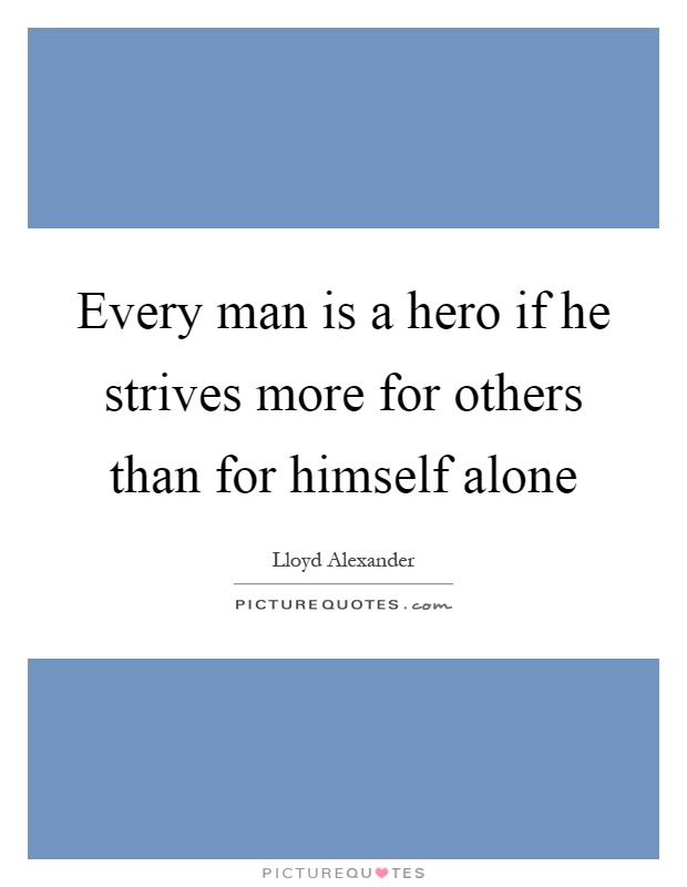 Every man is a hero if he strives more for others than for himself alone Picture Quote #1
