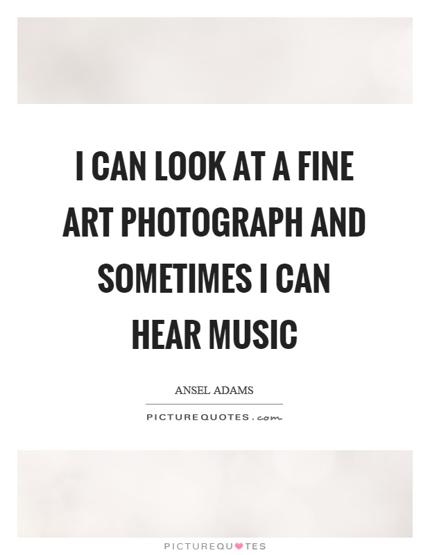I can look at a fine art photograph and sometimes I can hear music Picture Quote #1