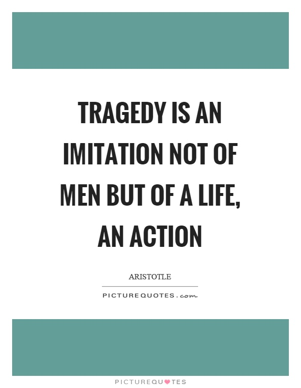 Tragedy is an imitation not of men but of a life, an action Picture Quote #1