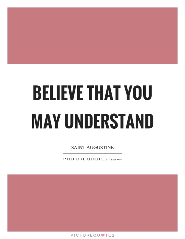 Believe that you may understand Picture Quote #1