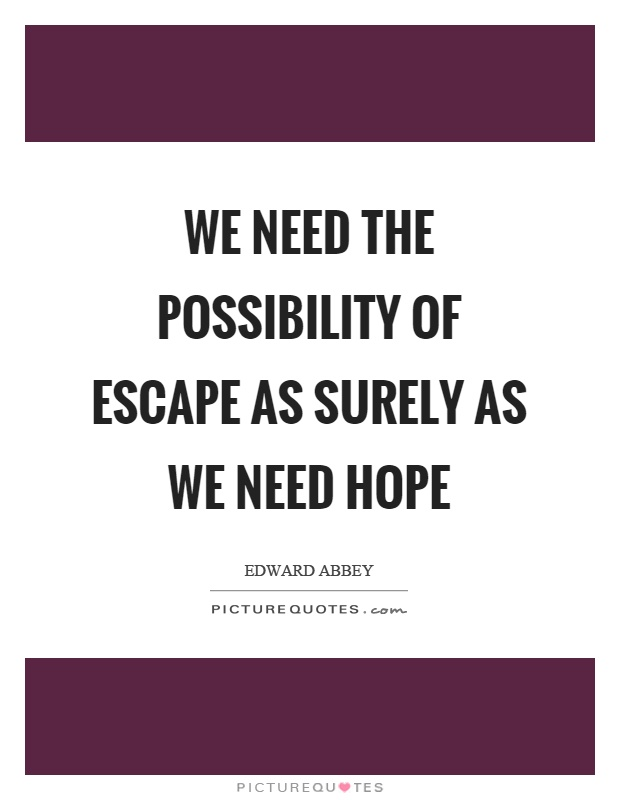 We need the possibility of escape as surely as we need hope Picture Quote #1