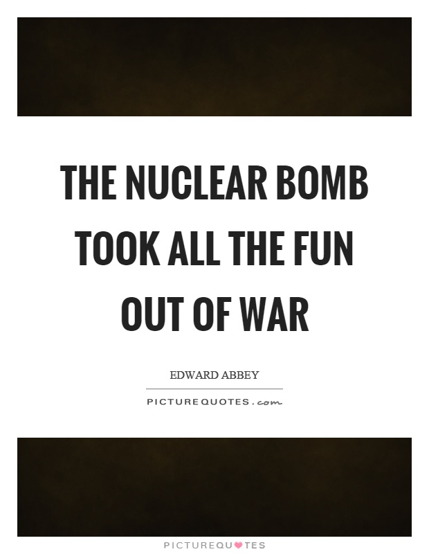 The nuclear bomb took all the fun out of war Picture Quote #1