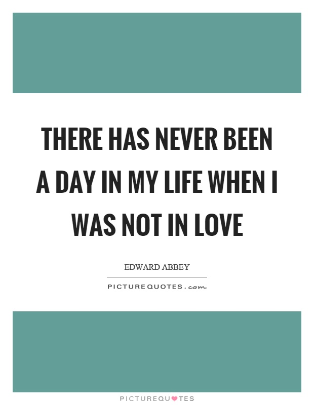 There has never been a day in my life when I was not in love Picture Quote #1