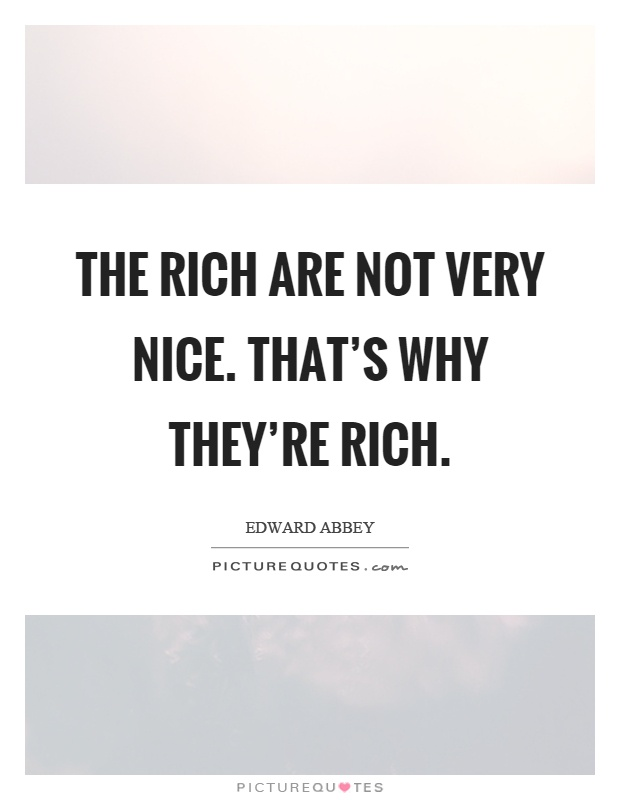 The rich are not very nice. That's why they're rich Picture Quote #1