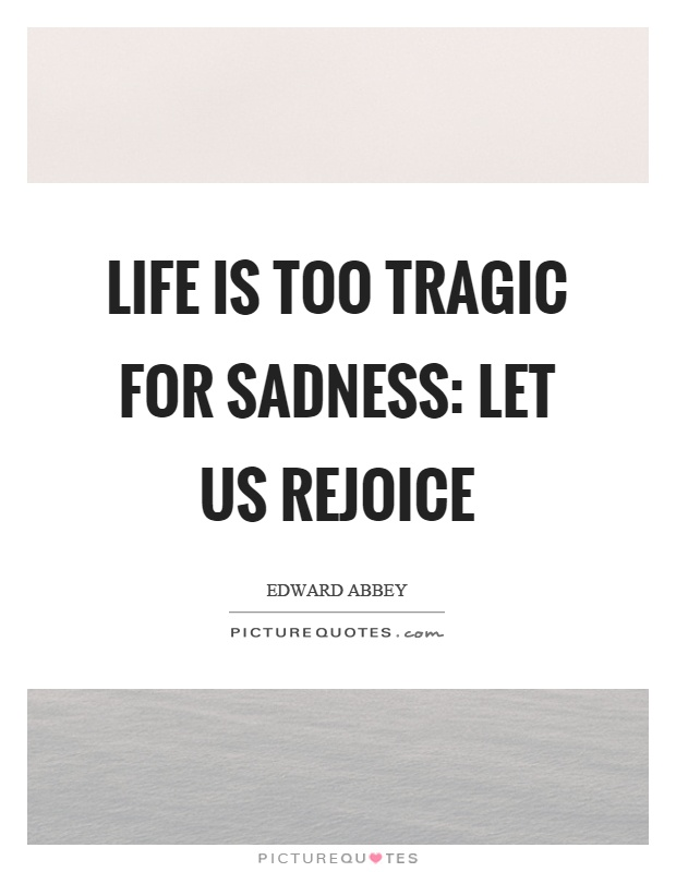 Life is too tragic for sadness: Let us rejoice Picture Quote #1