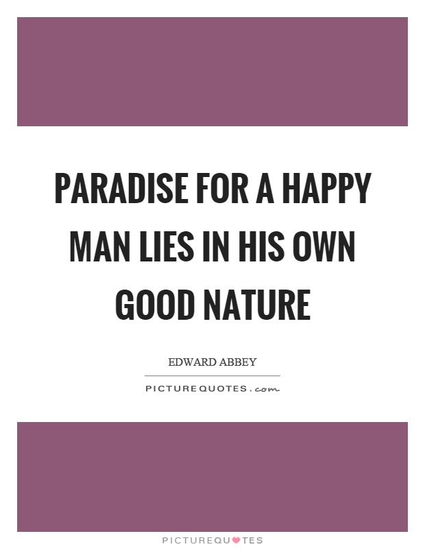 Paradise for a happy man lies in his own good nature Picture Quote #1