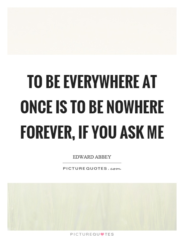 To be everywhere at once is to be nowhere forever, if you ask me Picture Quote #1