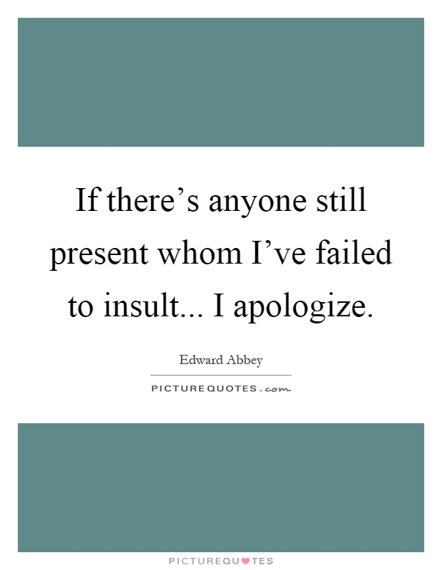 If there's anyone still present whom I've failed to insult... I apologize Picture Quote #1