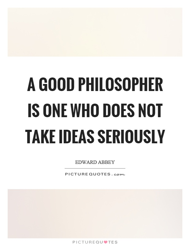 A good philosopher is one who does not take ideas seriously Picture Quote #1